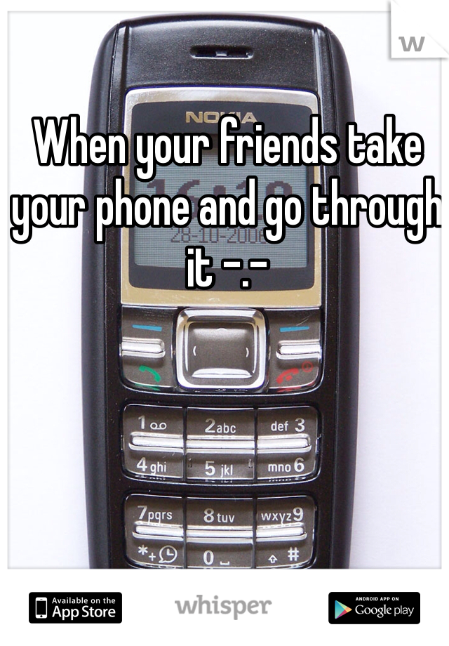 When your friends take your phone and go through it -.-