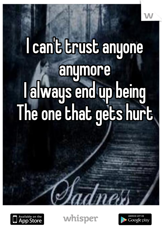I can't trust anyone anymore I always end up being  The one that gets hurt
