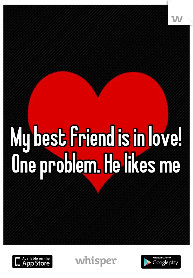 My best friend is in love! One problem. He likes me
