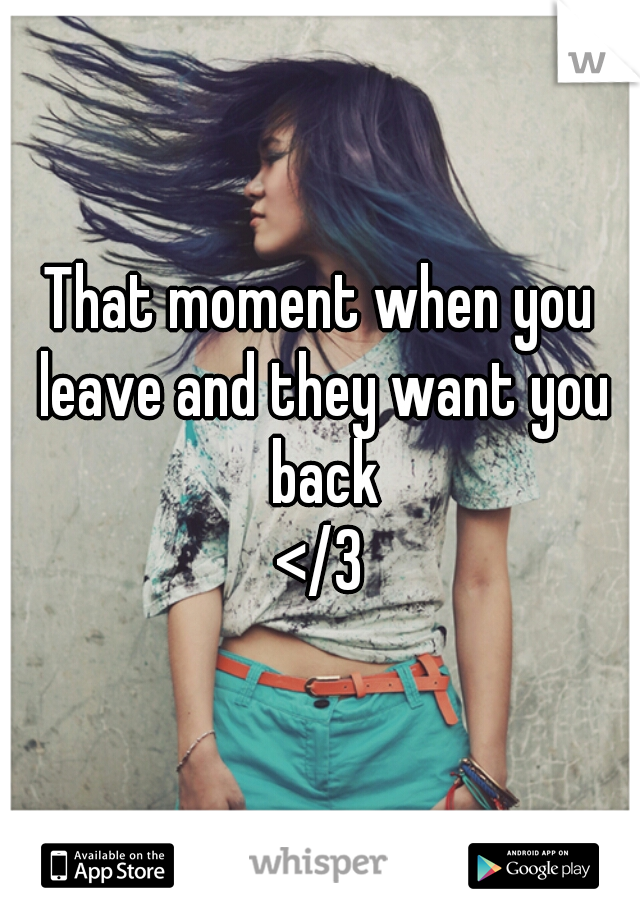 That moment when you leave and they want you back </3