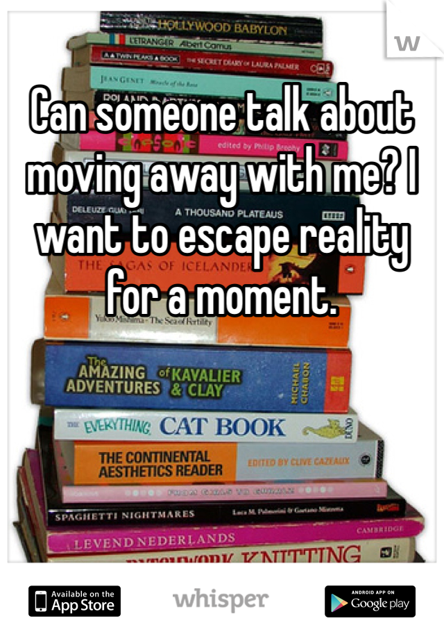 Can someone talk about moving away with me? I want to escape reality for a moment.