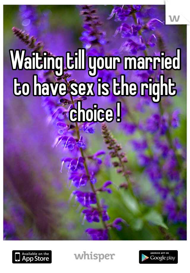 Waiting till your married to have sex is the right choice !