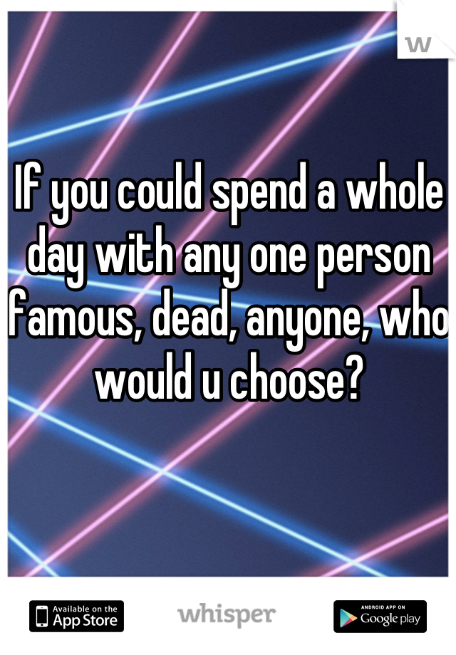 If you could spend a whole day with any one person famous, dead, anyone, who would u choose?