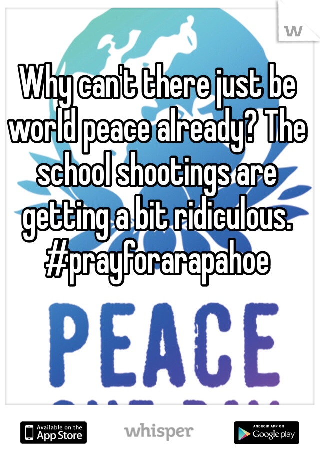 Why can't there just be world peace already? The school shootings are getting a bit ridiculous. #prayforarapahoe