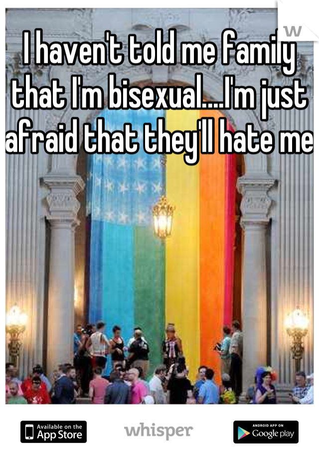 I haven't told me family that I'm bisexual....I'm just afraid that they'll hate me