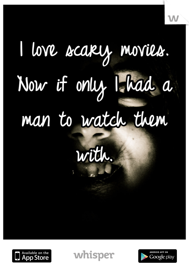 I love scary movies. Now if only I had a man to watch them with.