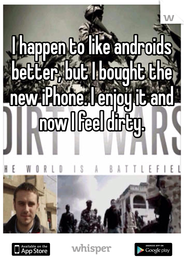 I happen to like androids better, but I bought the new iPhone. I enjoy it and now I feel dirty.
