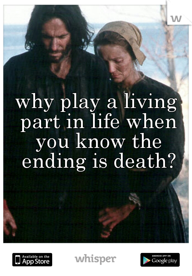 why play a living part in life when you know the ending is death?