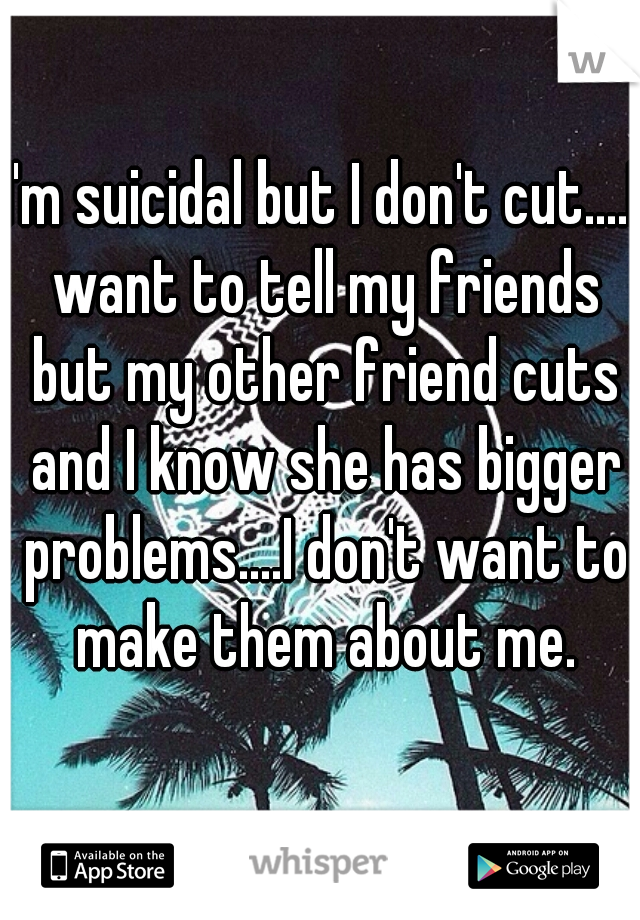 I'm suicidal but I don't cut....I want to tell my friends but my other friend cuts and I know she has bigger problems....I don't want to make them about me.