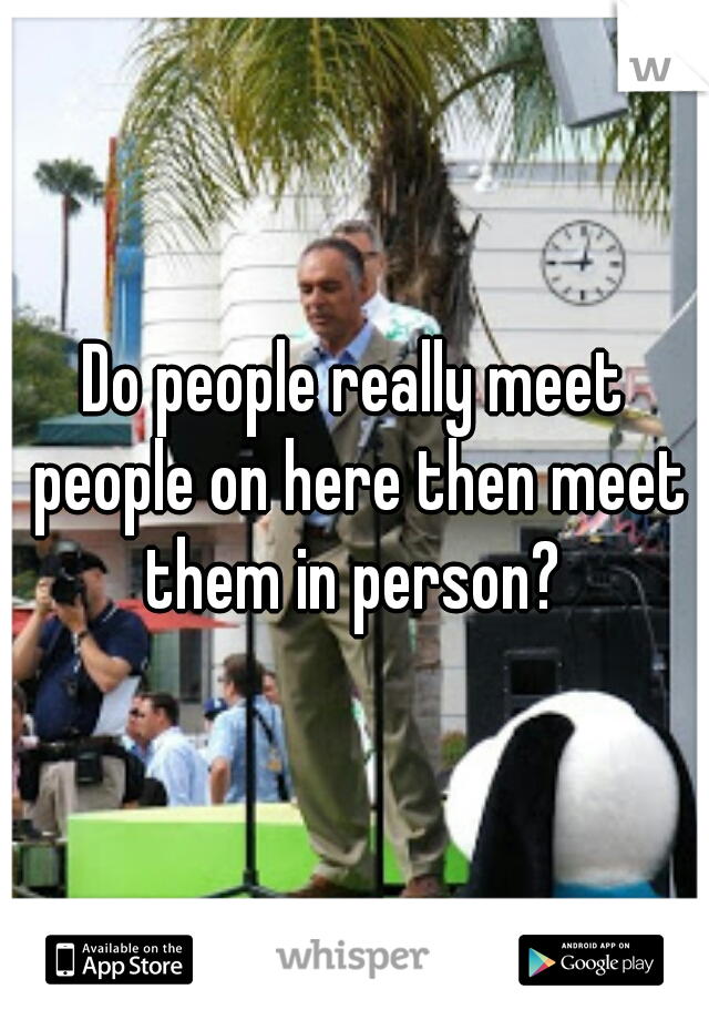 Do people really meet people on here then meet them in person?