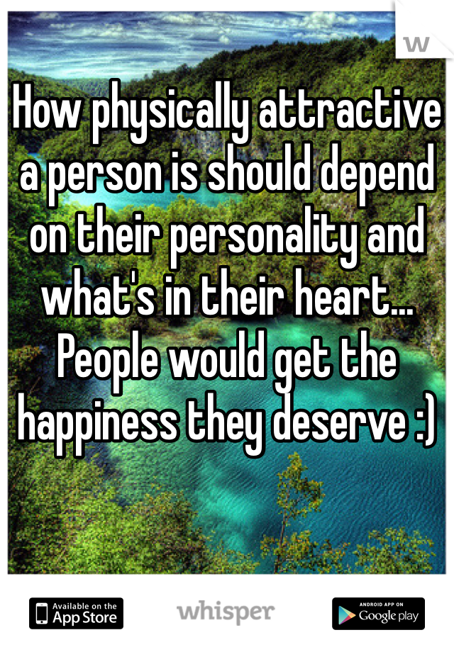 How physically attractive a person is should depend on their personality and what's in their heart... People would get the happiness they deserve :)