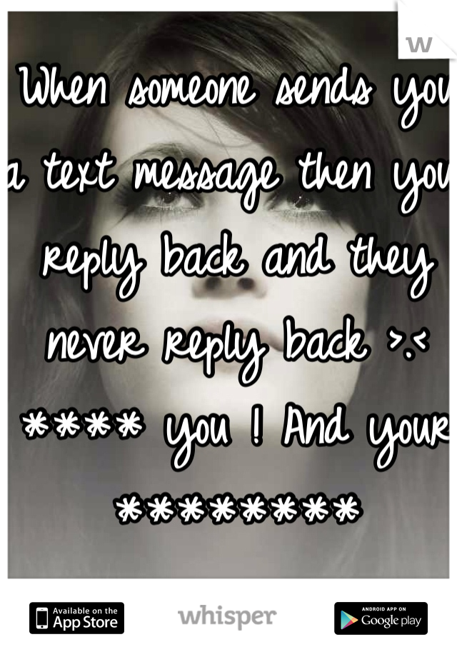When someone sends you a text message then you reply back and they never reply back >.< **** you ! And your ********