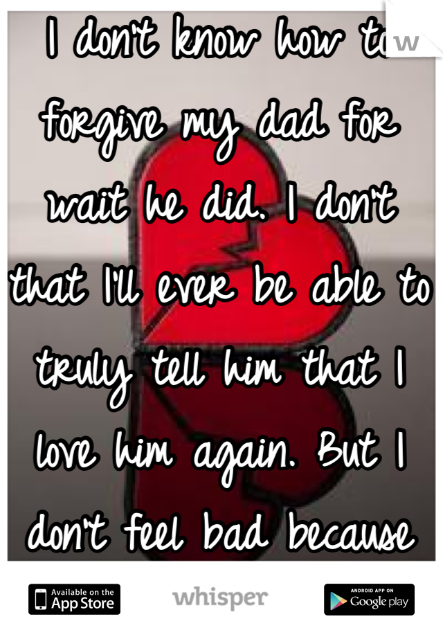 I don't know how to forgive my dad for wait he did. I don't that I'll ever be able to truly tell him that I love him again. But I don't feel bad because its not my fault.