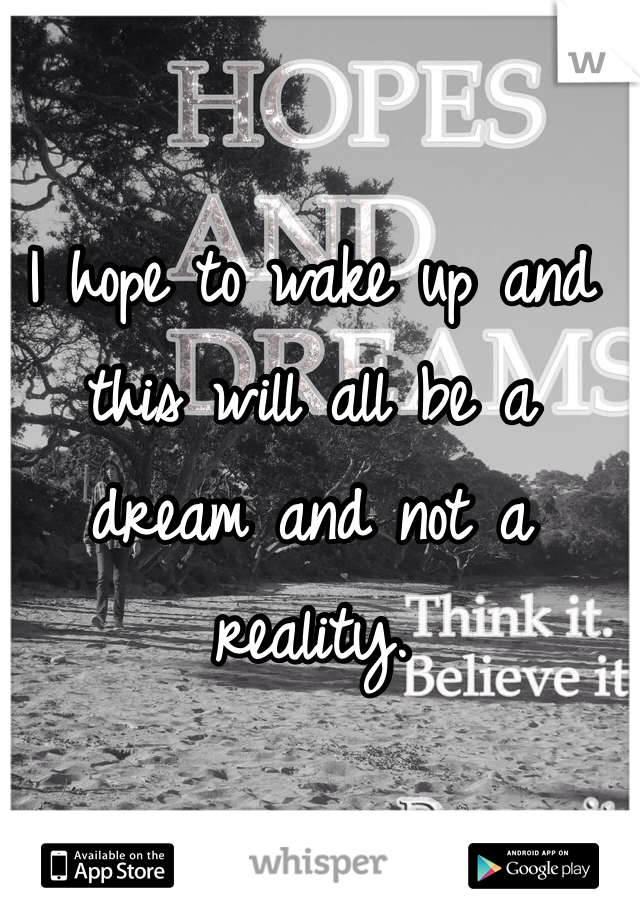 I hope to wake up and this will all be a dream and not a reality.