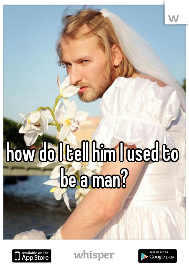 how do I tell him I used to be a man?