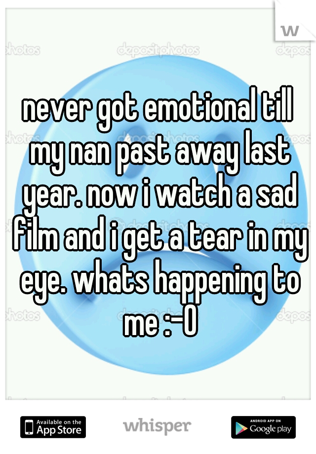 never got emotional till my nan past away last year. now i watch a sad film and i get a tear in my eye. whats happening to me :-O