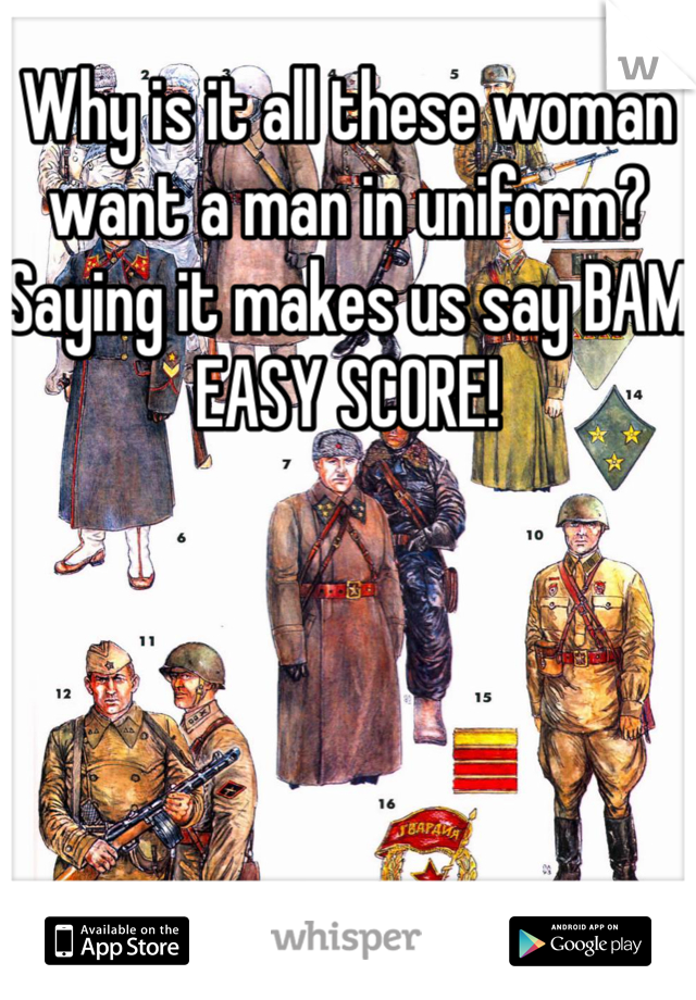 Why is it all these woman want a man in uniform? Saying it makes us say BAM EASY SCORE!
