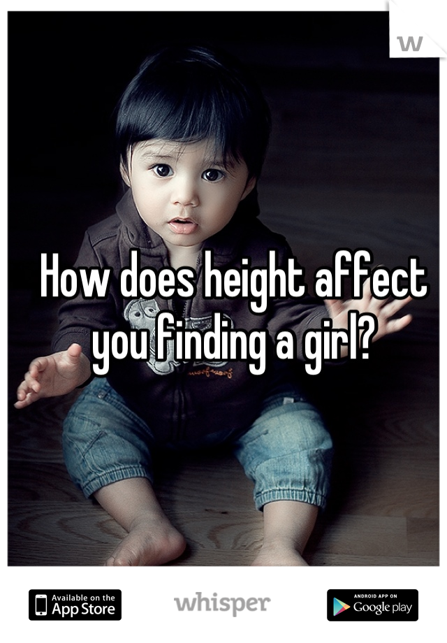 How does height affect you finding a girl?