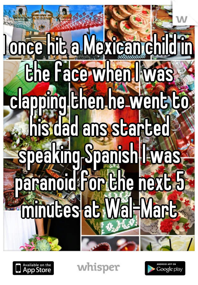 I once hit a Mexican child in the face when I was clapping then he went to his dad ans started speaking Spanish I was paranoid for the next 5 minutes at Wal-Mart