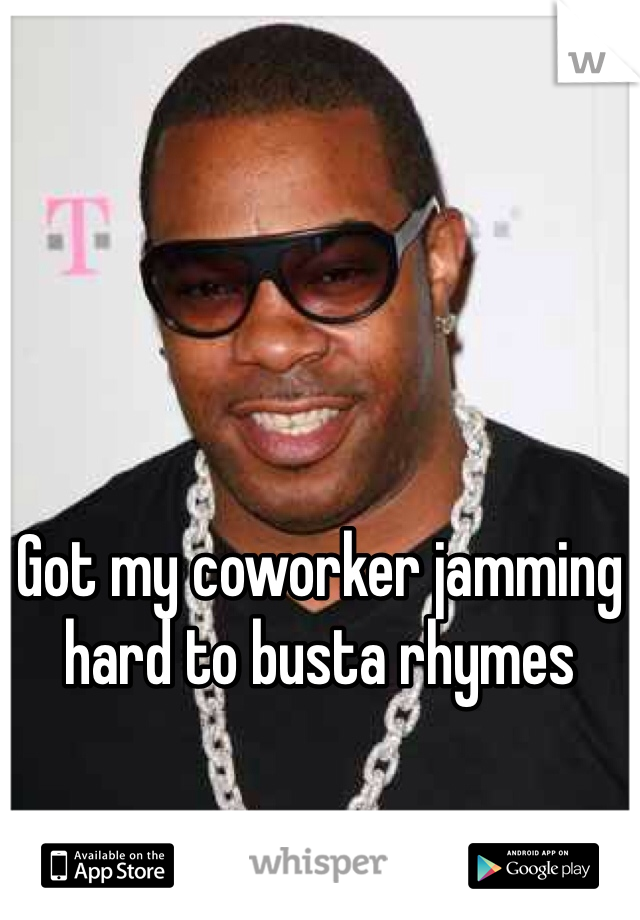 Got my coworker jamming hard to busta rhymes