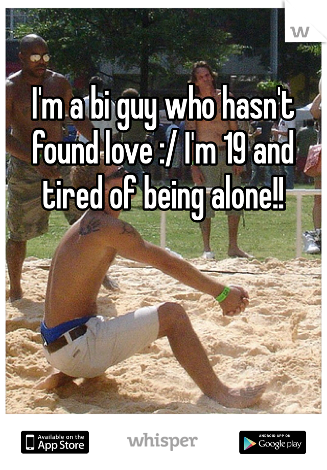 I'm a bi guy who hasn't found love :/ I'm 19 and tired of being alone!!