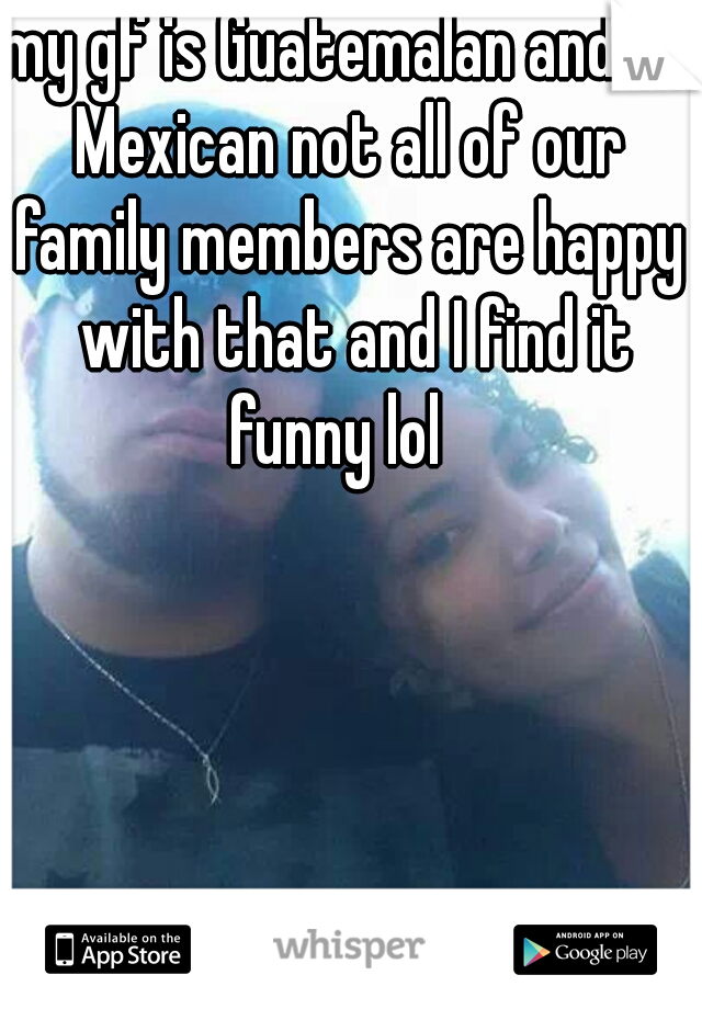 my gf is Guatemalan and I'm Mexican not all of our     family members are happy with that and I find it funny lol