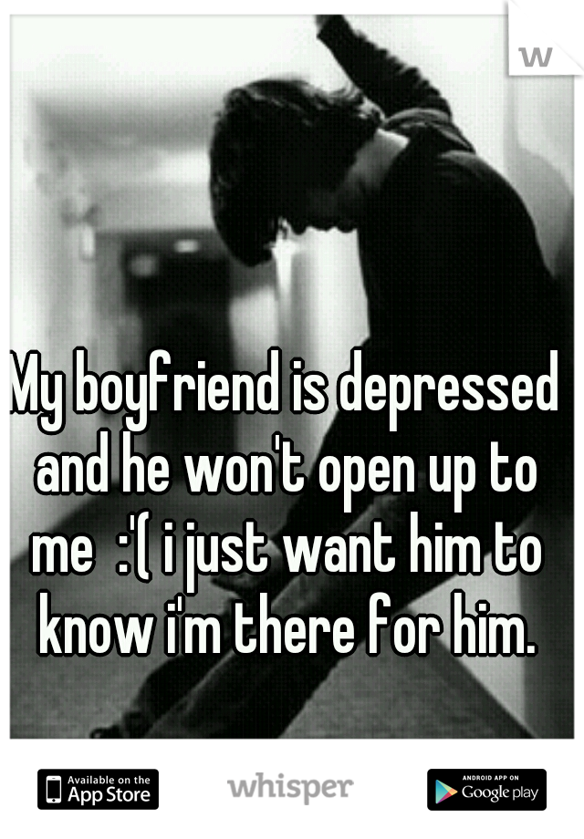 My boyfriend is depressed and he won't open up to me  :'( i just want him to know i'm there for him.