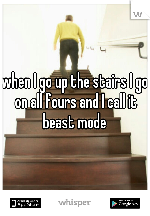 when I go up the stairs I go on all fours and I call it beast mode