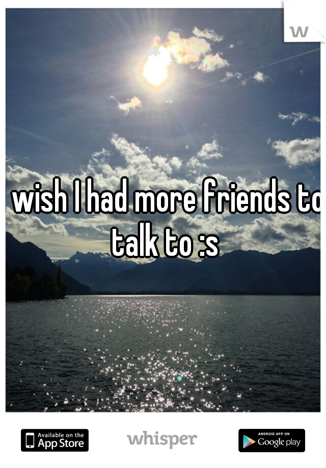 I wish I had more friends to talk to :s
