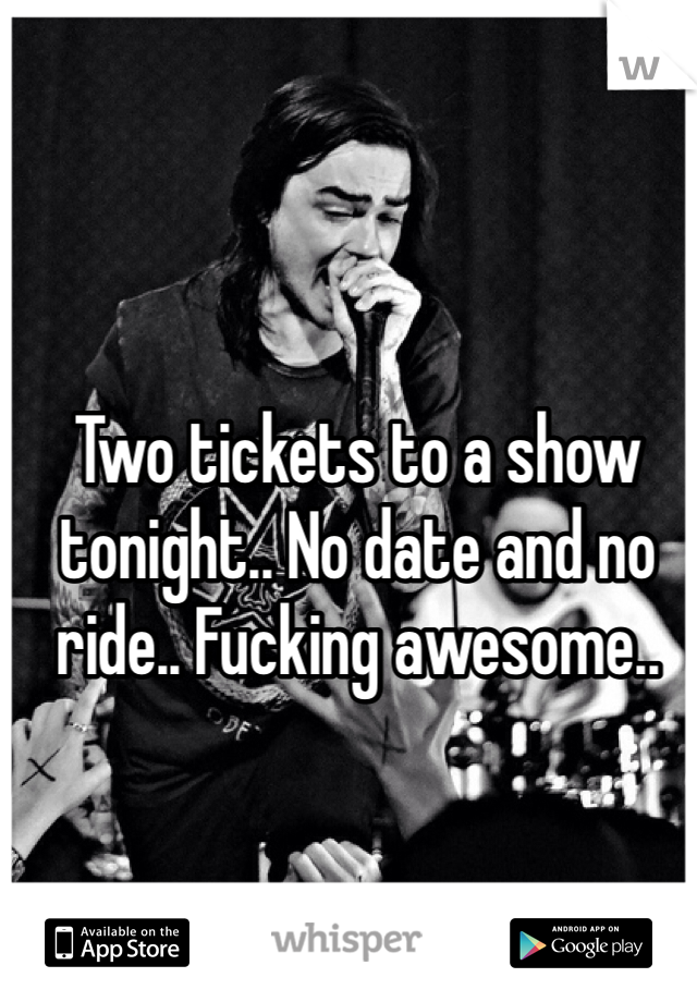 Two tickets to a show tonight.. No date and no ride.. Fucking awesome..