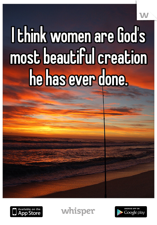 I think women are God's most beautiful creation he has ever done.