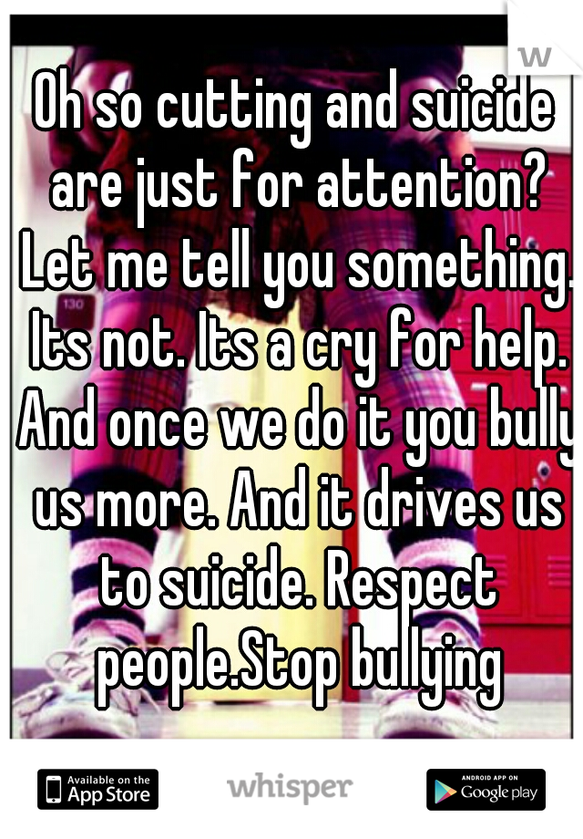 Oh so cutting and suicide are just for attention? Let me tell you something. Its not. Its a cry for help. And once we do it you bully us more. And it drives us to suicide. Respect people.Stop bullying