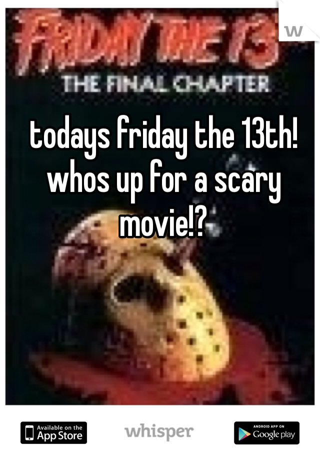 todays friday the 13th! whos up for a scary movie!?