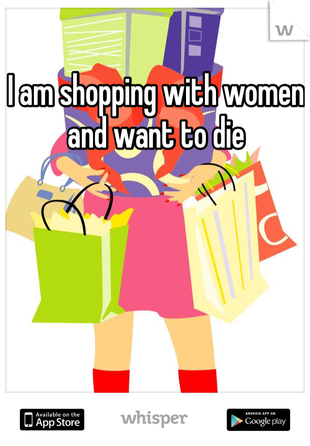 I am shopping with women and want to die