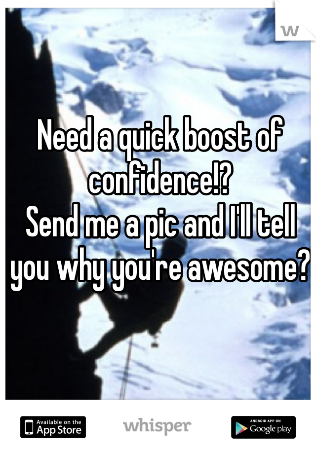 Need a quick boost of confidence!? Send me a pic and I'll tell you why you're awesome?