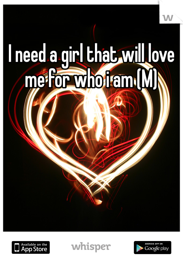 I need a girl that will love me for who i am (M)