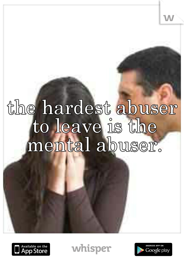 the hardest abuser to leave is the mental abuser.