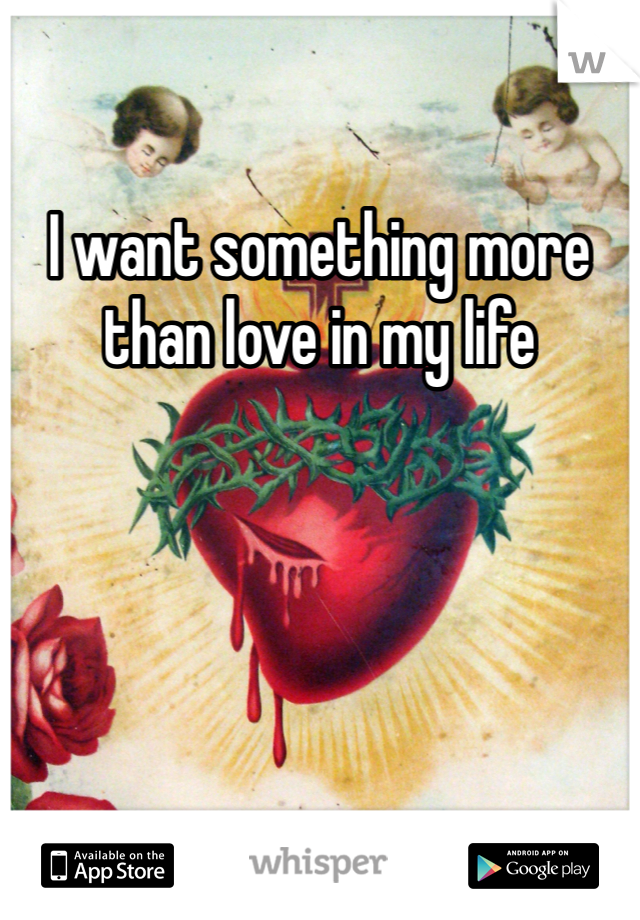 I want something more than love in my life