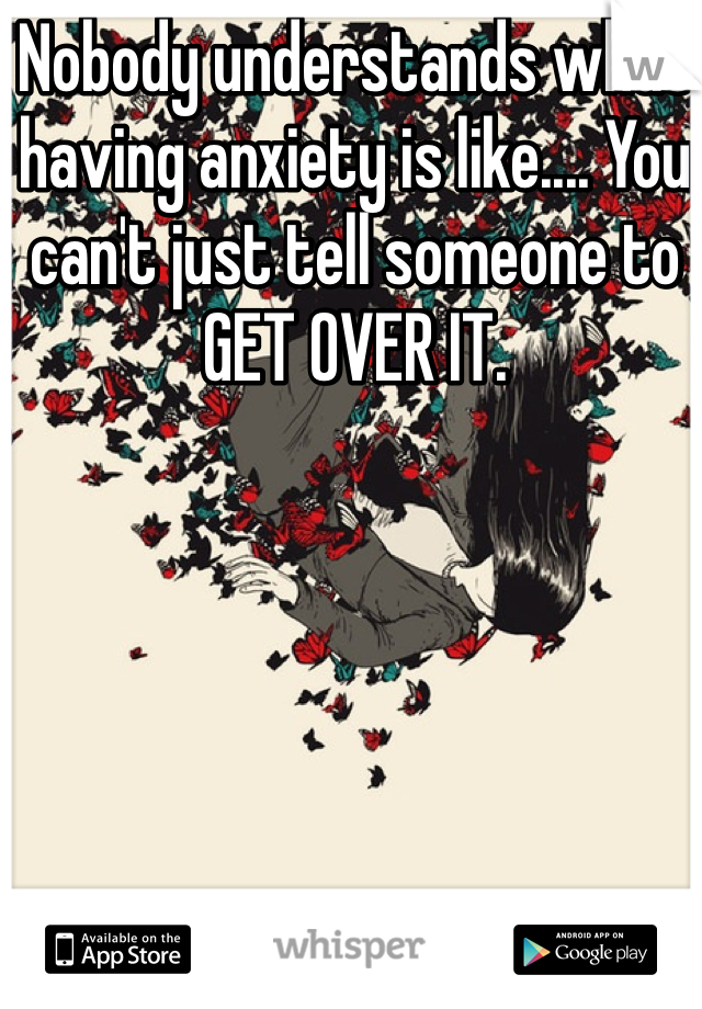 Nobody understands what having anxiety is like.... You can't just tell someone to GET OVER IT.