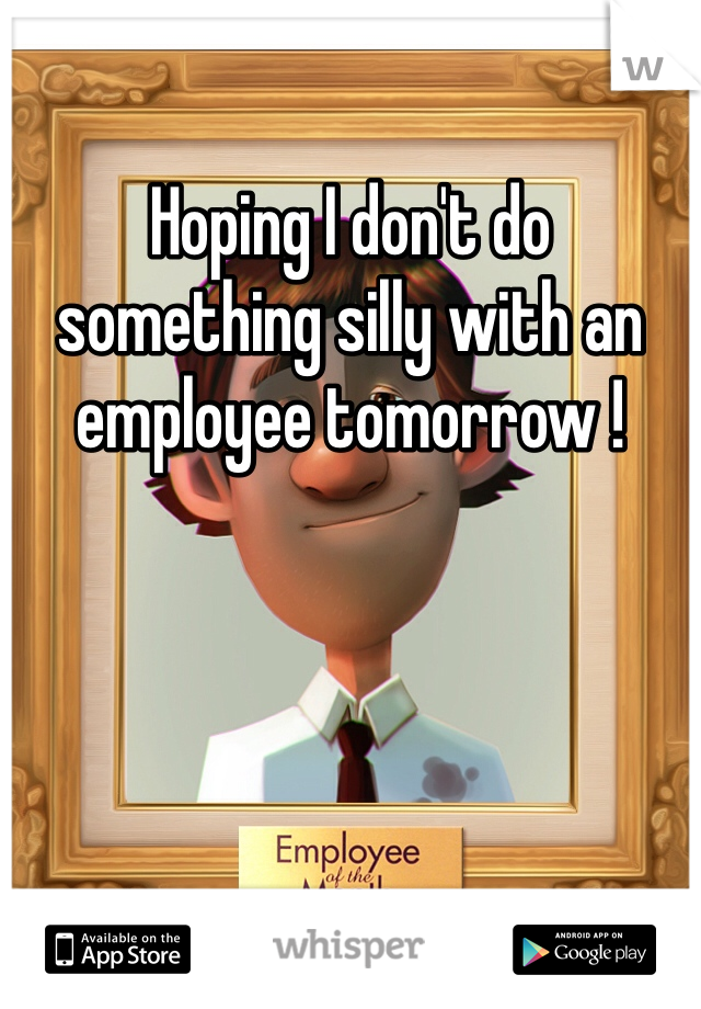 Hoping I don't do something silly with an employee tomorrow !