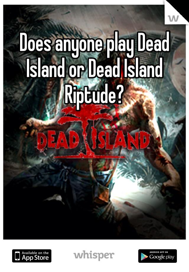Does anyone play Dead Island or Dead Island Riptude?