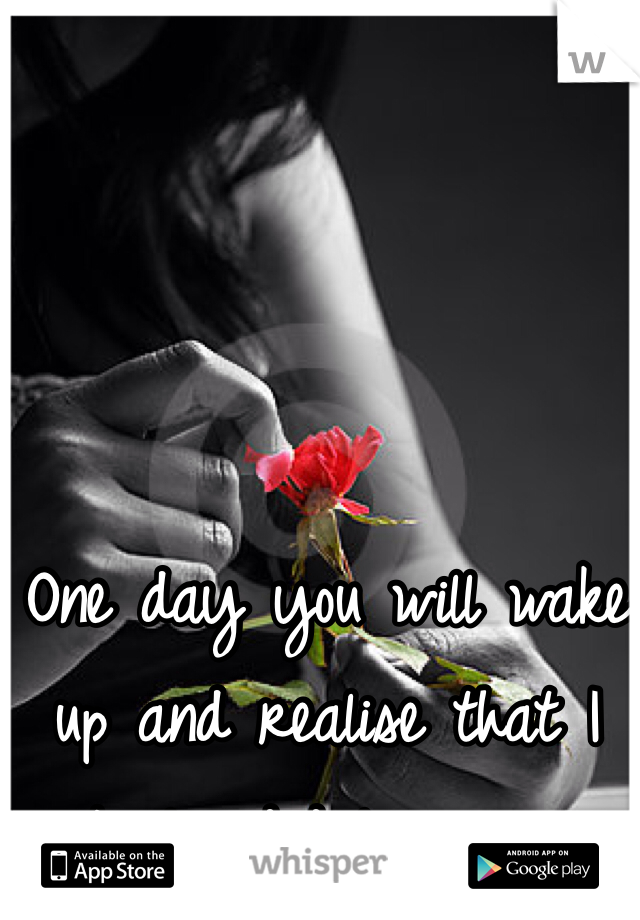 One day you will wake up and realise that I truly did love you.