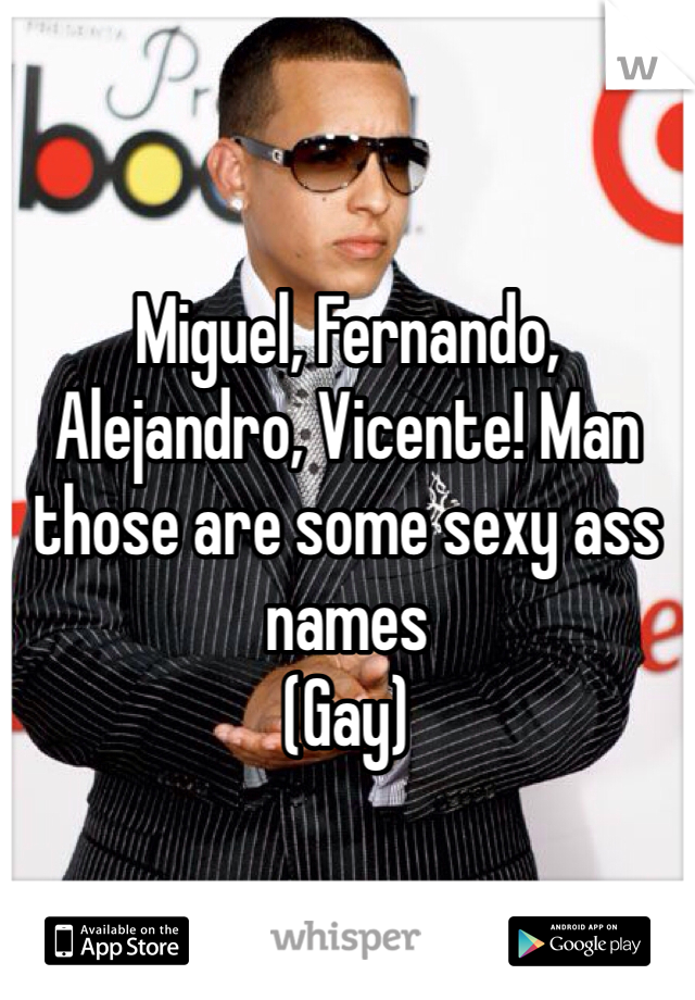 Miguel, Fernando, Alejandro, Vicente! Man those are some sexy ass names  (Gay)
