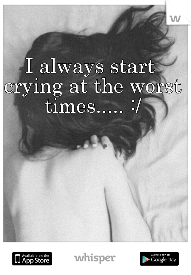 I always start crying at the worst times..... :/