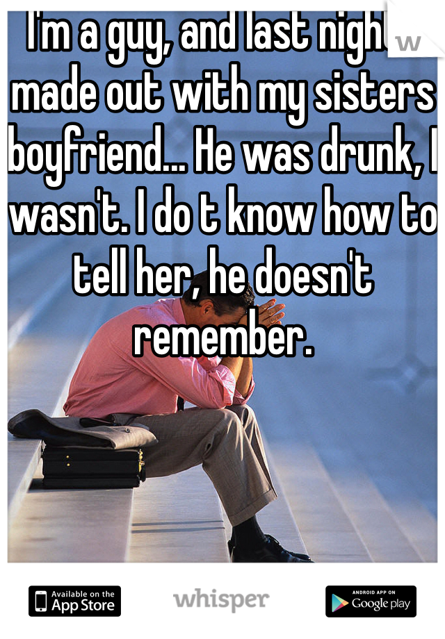 I'm a guy, and last night I made out with my sisters boyfriend... He was drunk, I wasn't. I do t know how to tell her, he doesn't remember.