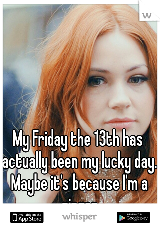 My Friday the 13th has actually been my lucky day. Maybe it's because I'm a ginger