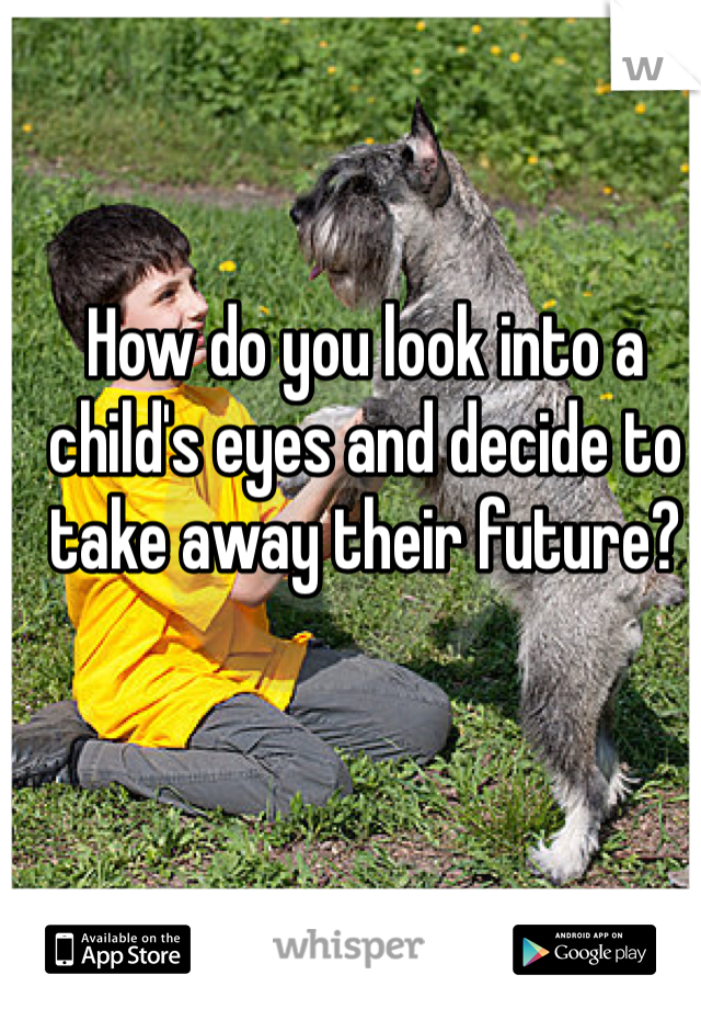 How do you look into a child's eyes and decide to take away their future?