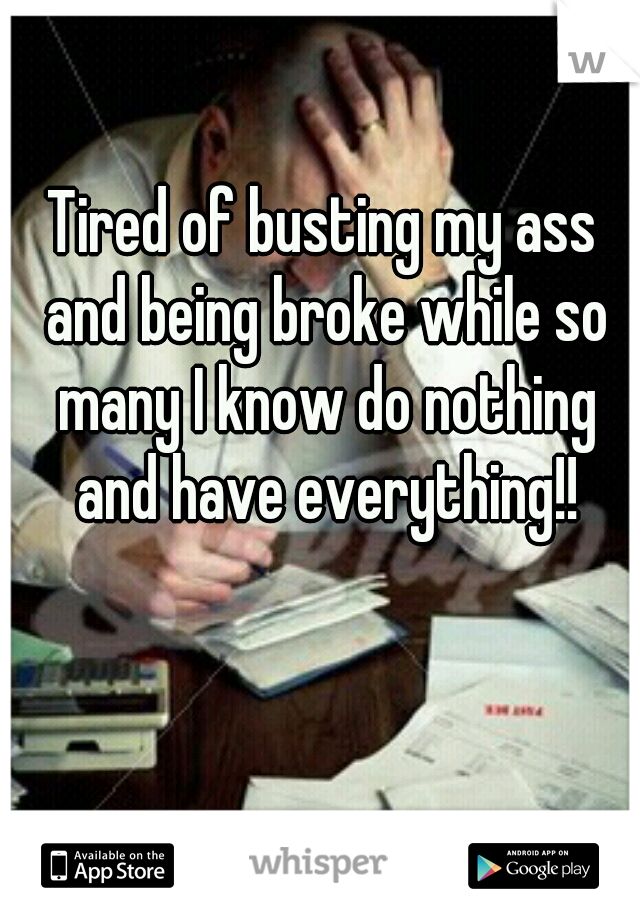 Tired of busting my ass and being broke while so many I know do nothing and have everything!!