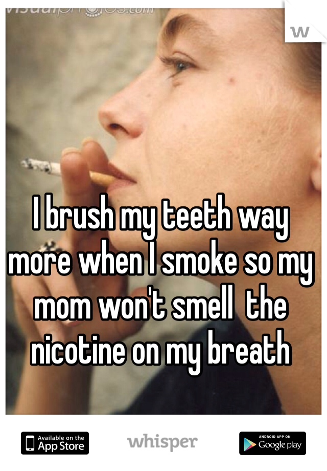 I brush my teeth way more when I smoke so my mom won't smell  the nicotine on my breath