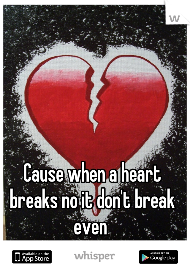 Cause when a heart breaks no it don't break even